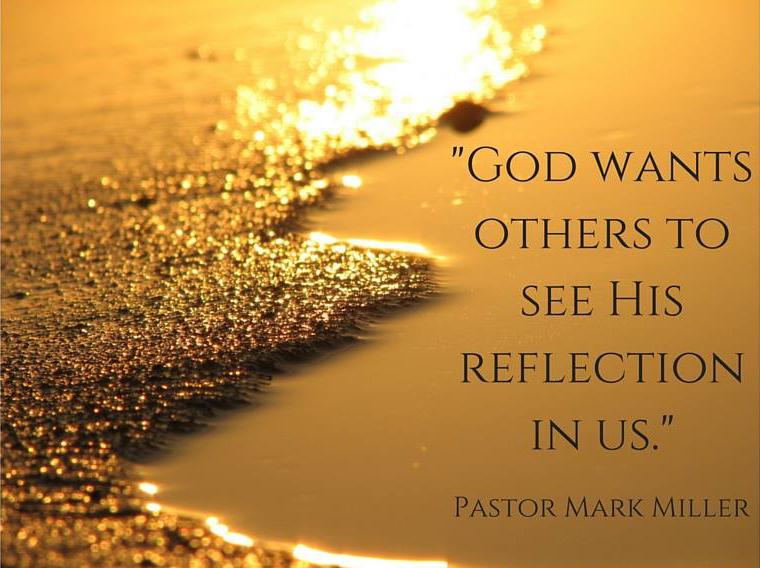 God wants other to see His reflection in us.